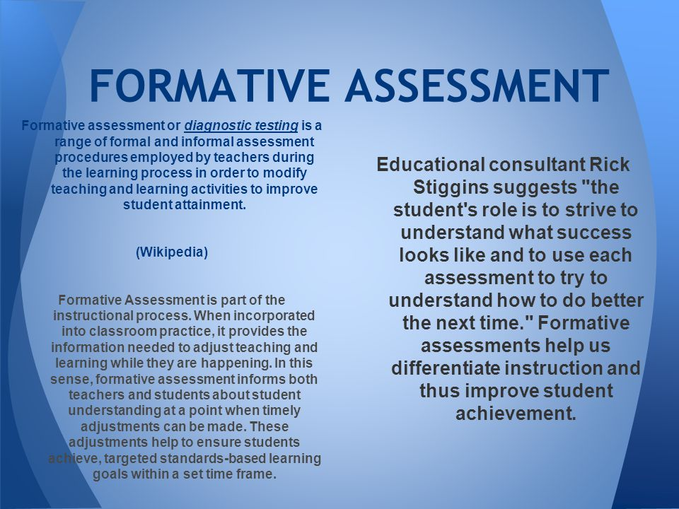 Formative assessment or diagnostic testing is a range of formal and informal assessment procedures employed by teachers during the learning process in order to modify teaching and learning activities to improve student attainment.diagnostic testing (Wikipedia) Formative Assessment is part of the instructional process.