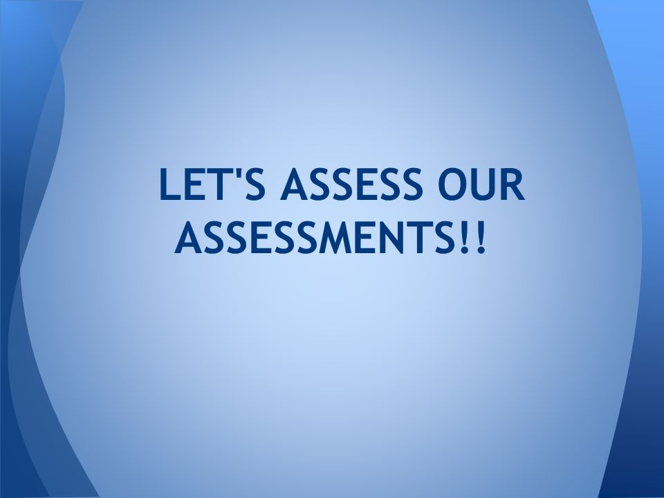 LET S ASSESS OUR ASSESSMENTS!!