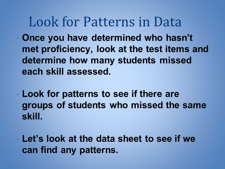 Look for Patterns in Data Once you have determined who hasn't met proficiency, look at the test items and determine how many students missed each skill assessed.