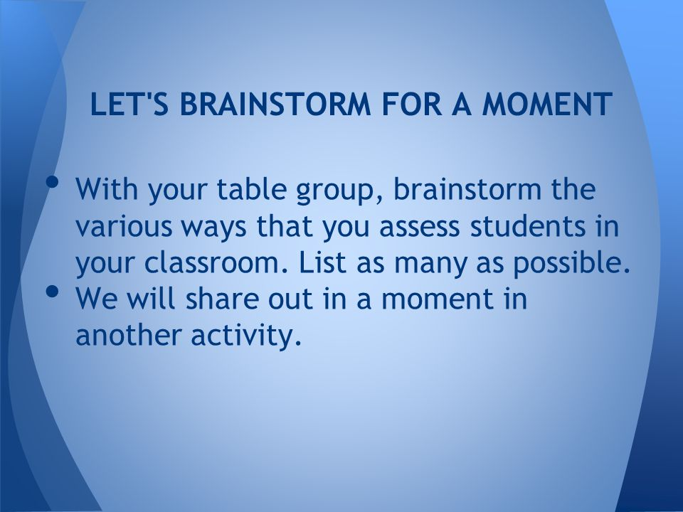 LET S BRAINSTORM FOR A MOMENT With your table group, brainstorm the various ways that you assess students in your classroom.