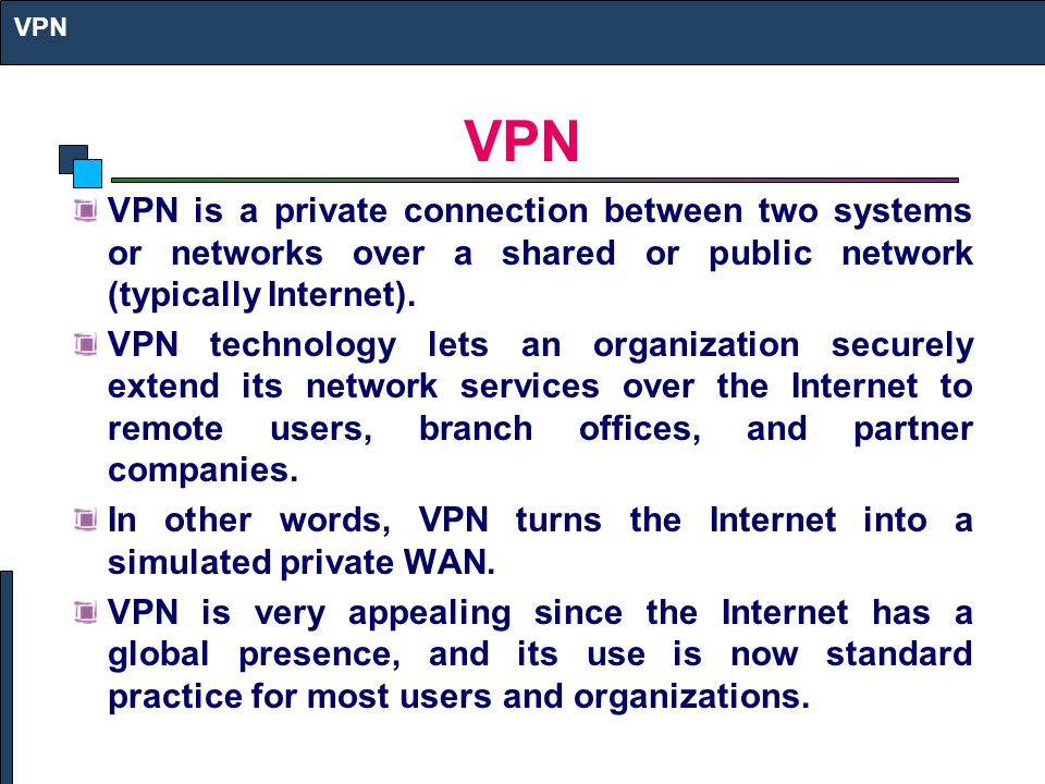 VPN is a private connection between two systems or networks over a shared or public network (typically Internet). VPN technology lets an organization