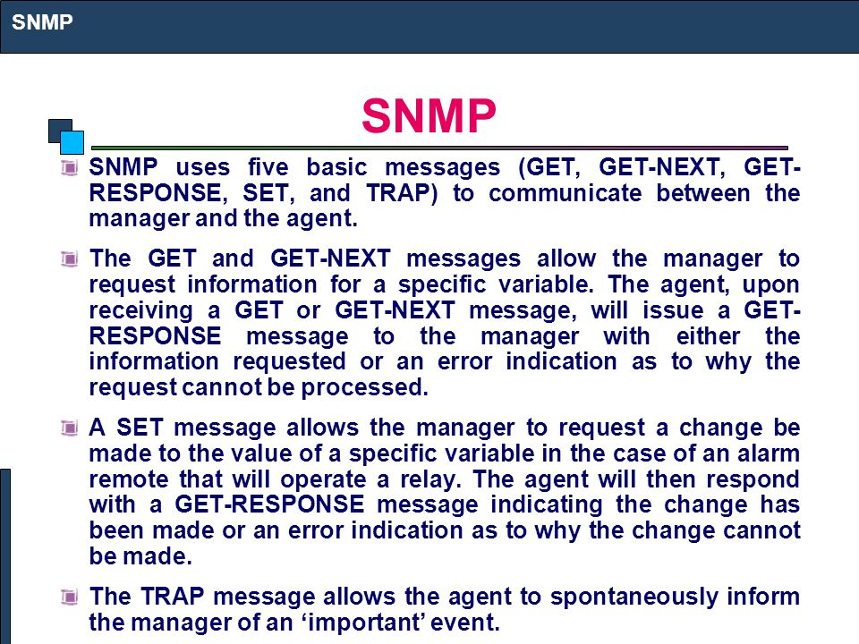 SNMP uses five basic messages (GET, GET-NEXT, GET- RESPONSE, SET, and TRAP) to communicate between the manager and the agent. The GET and GET-NEXT mes