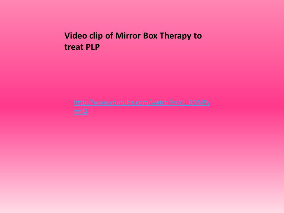 http://www.youtube.com/watch?v=YL_6OMPy wnQ Video clip of Mirror Box Therapy to treat PLP