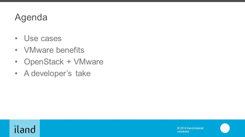 © 2014 iland internet solutions Agenda Use cases VMware benefits OpenStack + VMware A developer's take