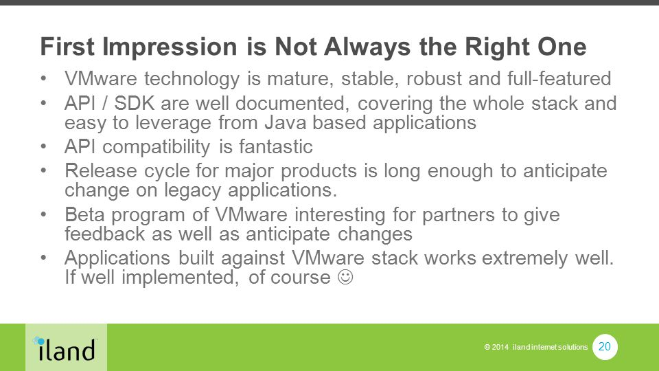 © 2014 iland internet solutions First Impression is Not Always the Right One VMware technology is mature, stable, robust and full-featured API / SDK are well documented, covering the whole stack and easy to leverage from Java based applications API compatibility is fantastic Release cycle for major products is long enough to anticipate change on legacy applications.