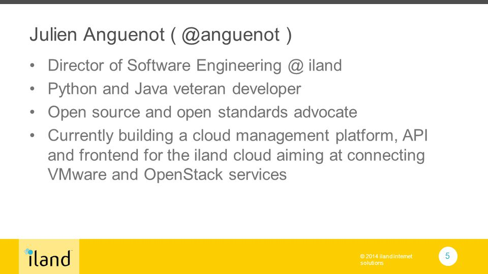 © 2014 iland internet solutions Julien Anguenot ( @anguenot ) Director of Software Engineering @ iland Python and Java veteran developer Open source and open standards advocate Currently building a cloud management platform, API and frontend for the iland cloud aiming at connecting VMware and OpenStack services 5