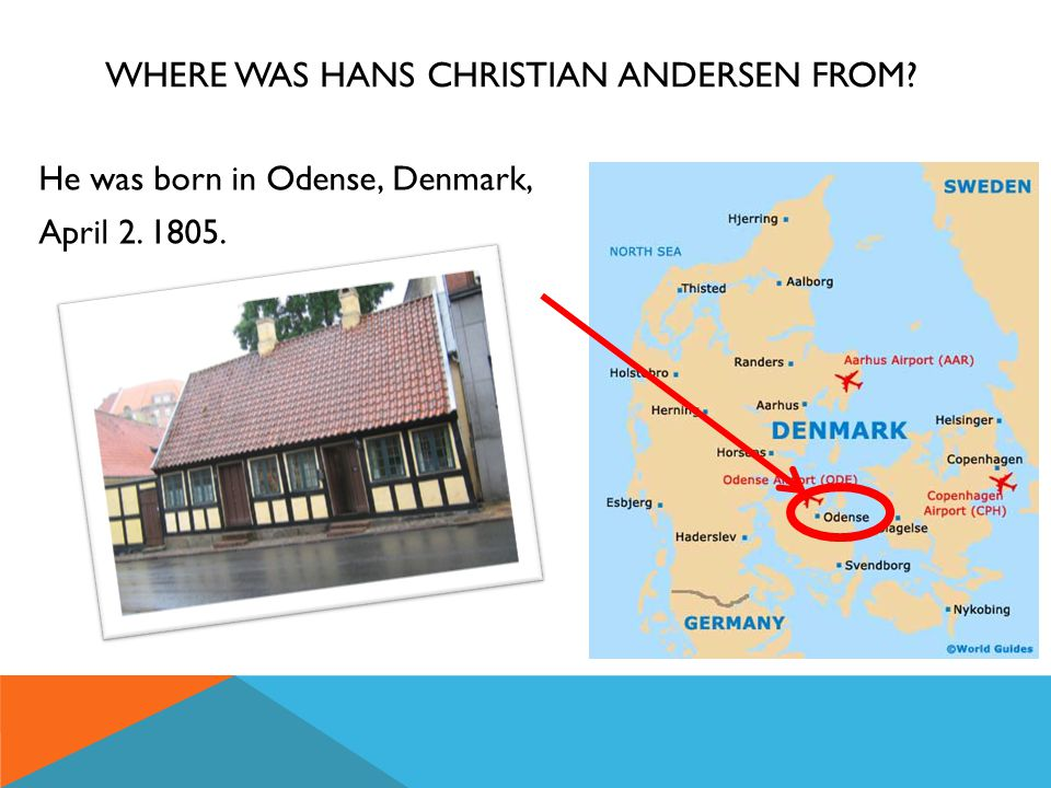 WHERE WAS HANS CHRISTIAN ANDERSEN FROM? He was born in Odense, Denmark, April 2. 1805.