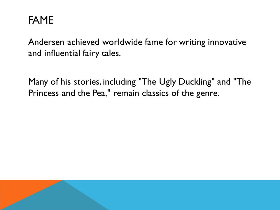 FAME Andersen achieved worldwide fame for writing innovative and influential fairy tales. Many of his stories, including