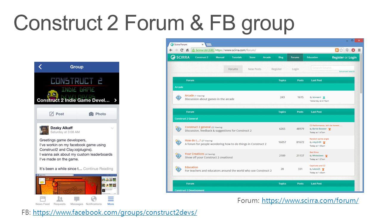 FB: https://www.facebook.com/groups/construct2devs/https://www.facebook.com/groups/construct2devs/ Forum: https://www.scirra.com/forum/https://www.sci