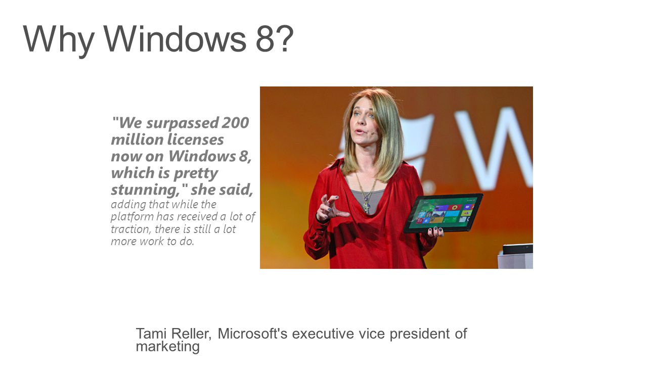 We surpassed 200 million licenses now on Windows 8, which is pretty stunning, she said, adding that while the platform has received a lot of traction, there is still a lot more work to do.