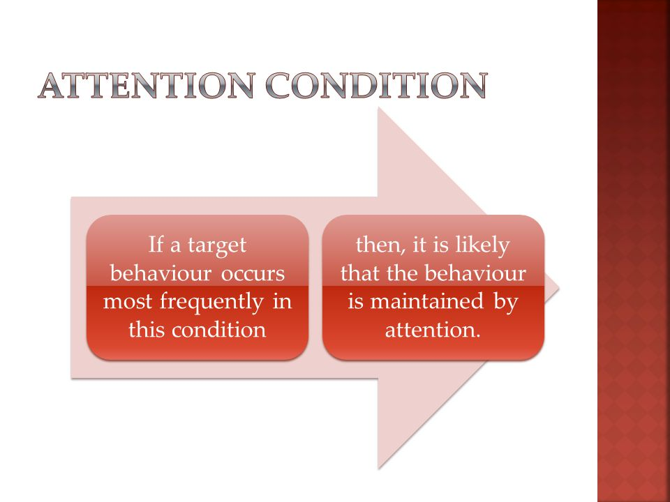 If a target behaviour occurs most frequently in this condition then, it is likely that the behaviour is maintained by attention.