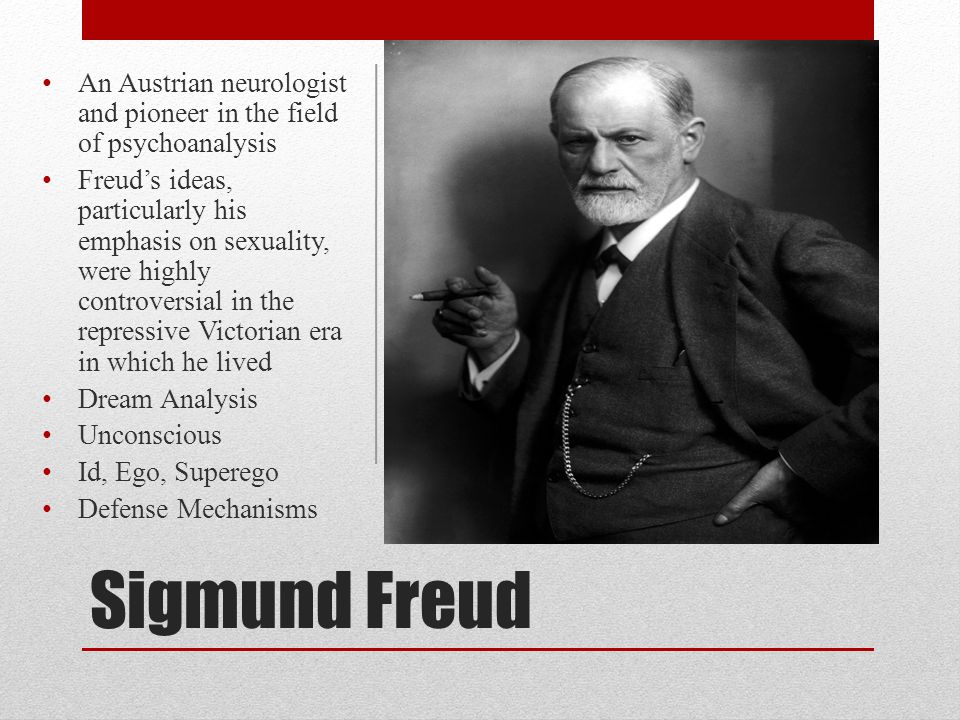 Sigmund Freud An Austrian neurologist and pioneer in the field of psychoanalysis Freud's ideas, particularly his emphasis on sexuality, were highly co