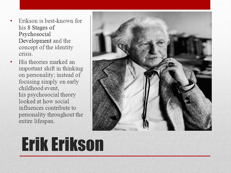 Erik Erikson Erikson is best-known for his 8 Stages of Psychosocial Development and the concept of the identity crisis. His theories marked an importa