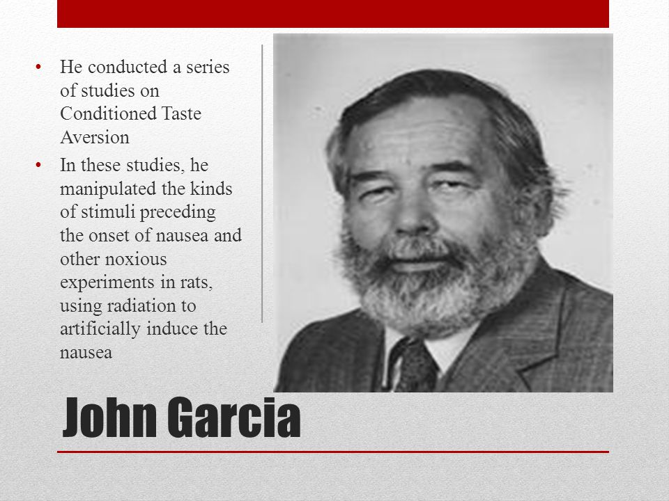 John Garcia He conducted a series of studies on Conditioned Taste Aversion In these studies, he manipulated the kinds of stimuli preceding the onset o