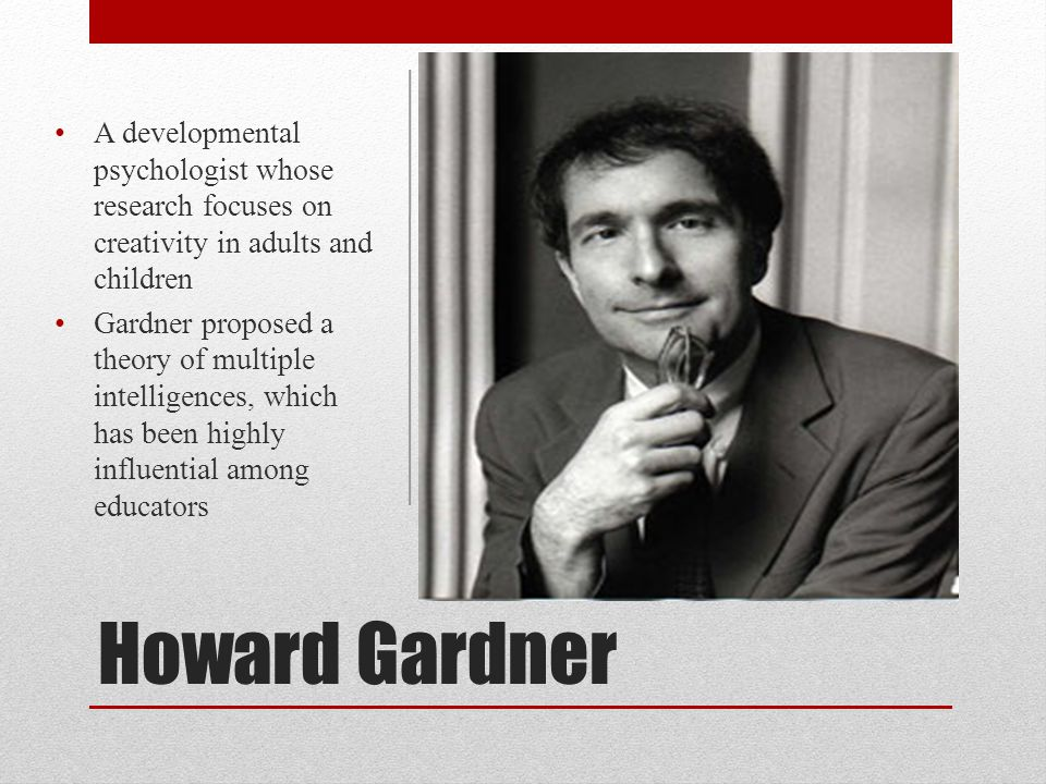 Howard Gardner A developmental psychologist whose research focuses on creativity in adults and children Gardner proposed a theory of multiple intellig