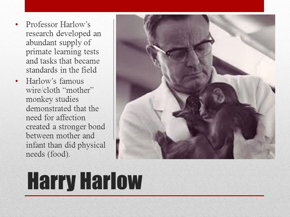 Harry Harlow Professor Harlow's research developed an abundant supply of primate learning tests and tasks that became standards in the field Harlow's