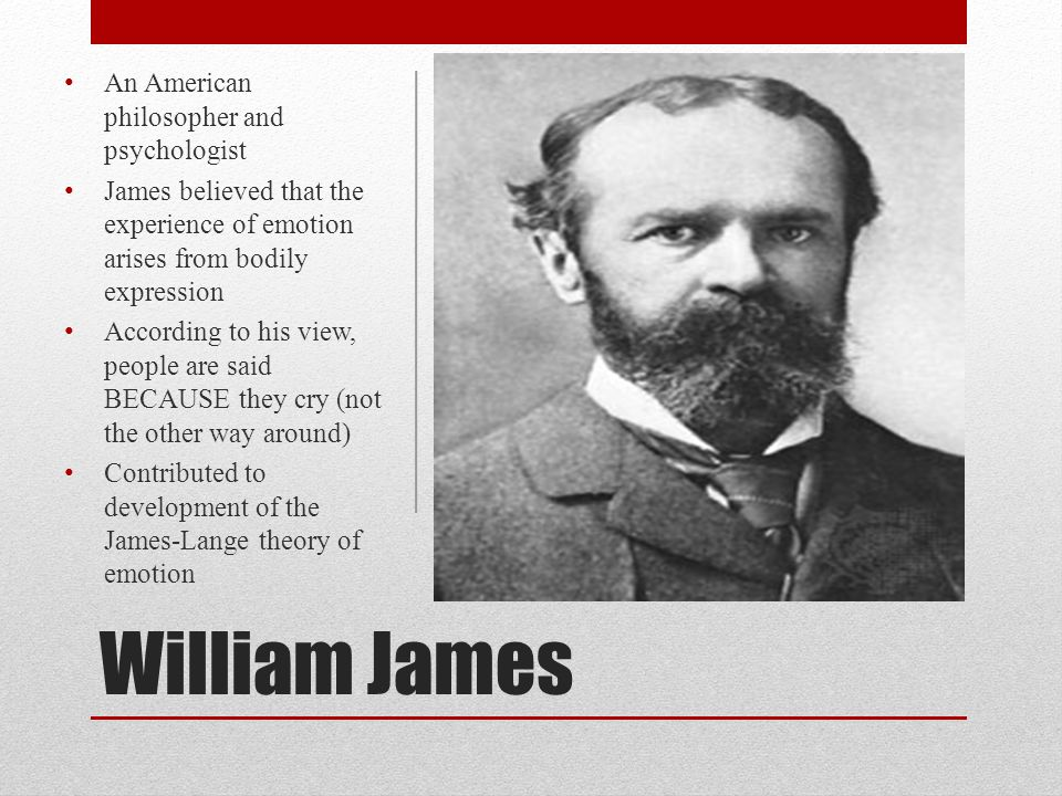 William James An American philosopher and psychologist James believed that the experience of emotion arises from bodily expression According to his vi