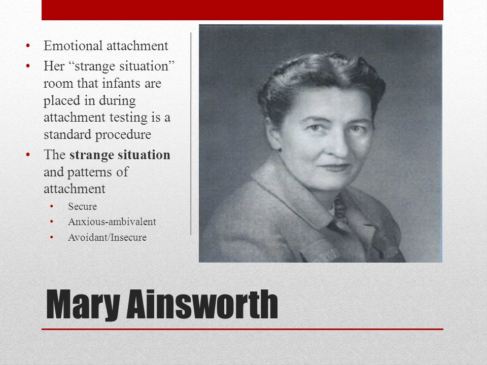 "Mary Ainsworth Emotional attachment Her ""strange situation"" room that infants are placed in during attachment testing is a standard procedure The stra"