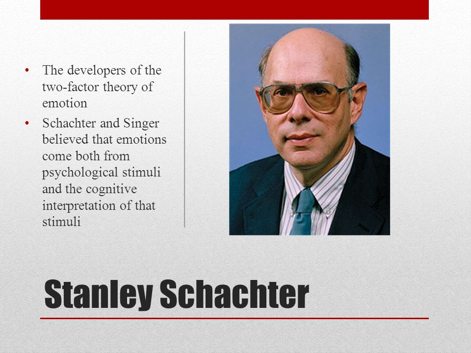 Stanley Schachter The developers of the two-factor theory of emotion Schachter and Singer believed that emotions come both from psychological stimuli
