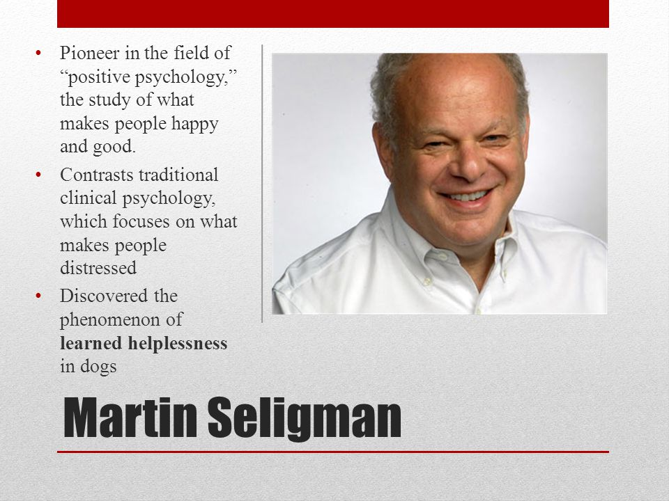 "Martin Seligman Pioneer in the field of ""positive psychology,"" the study of what makes people happy and good. Contrasts traditional clinical psycholog"