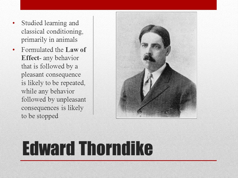 Edward Thorndike Studied learning and classical conditioning, primarily in animals Formulated the Law of Effect- any behavior that is followed by a pl
