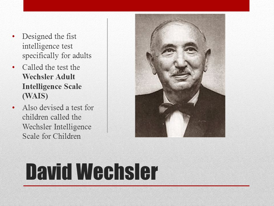 David Wechsler Designed the fist intelligence test specifically for adults Called the test the Wechsler Adult Intelligence Scale (WAIS) Also devised a