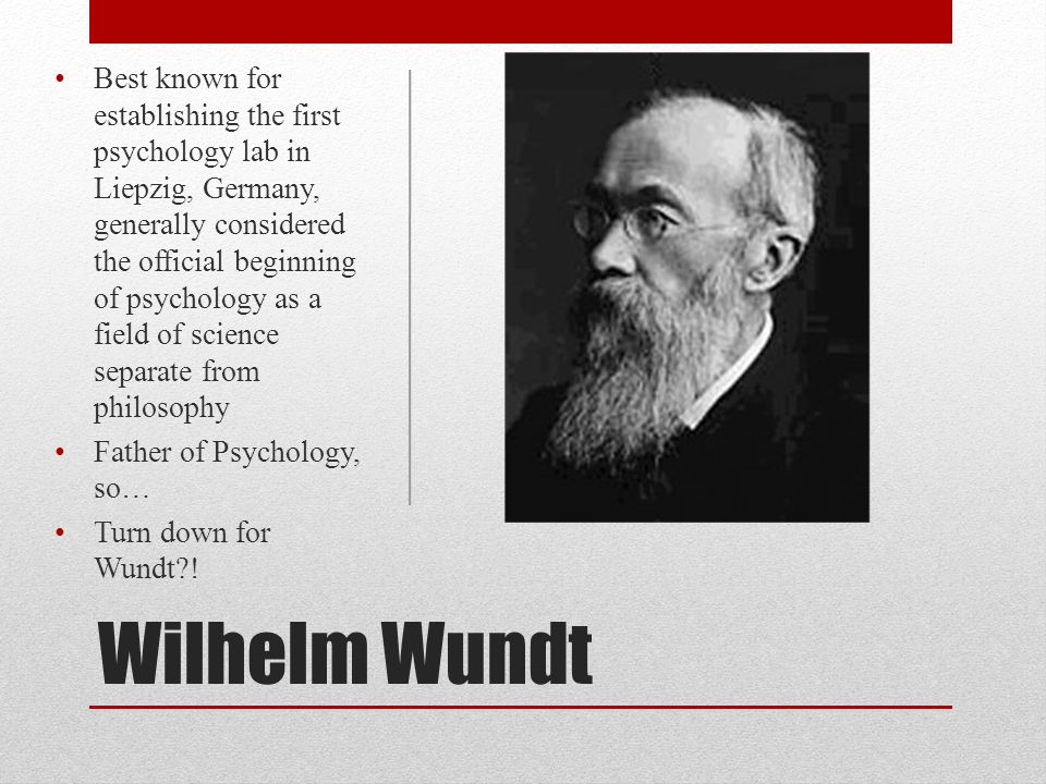 Wilhelm Wundt Best known for establishing the first psychology lab in Liepzig, Germany, generally considered the official beginning of psychology as a