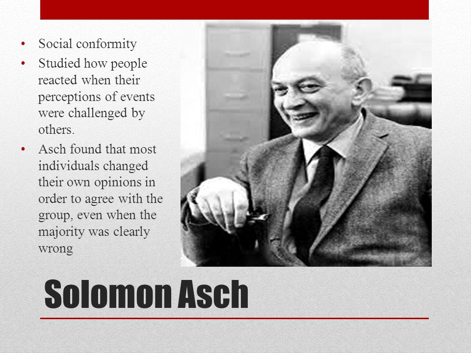 Solomon Asch Social conformity Studied how people reacted when their perceptions of events were challenged by others. Asch found that most individuals