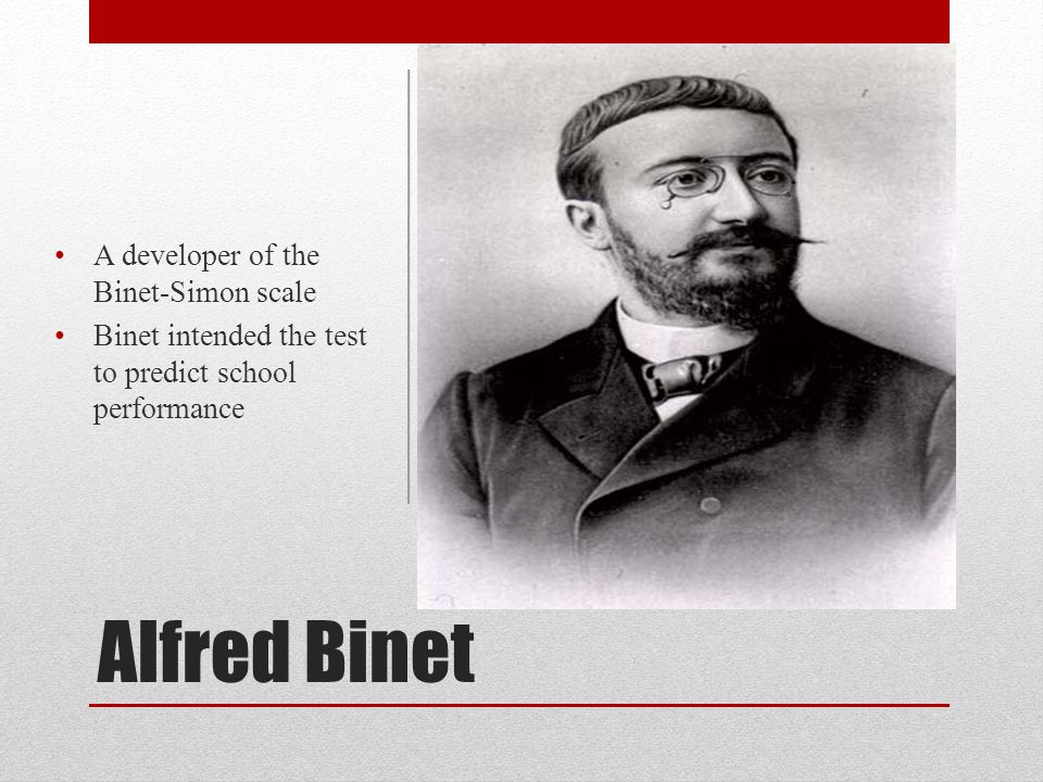 Alfred Binet A developer of the Binet-Simon scale Binet intended the test to predict school performance