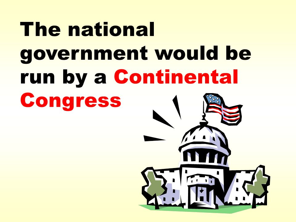 The national government would be run by a Continental Congress