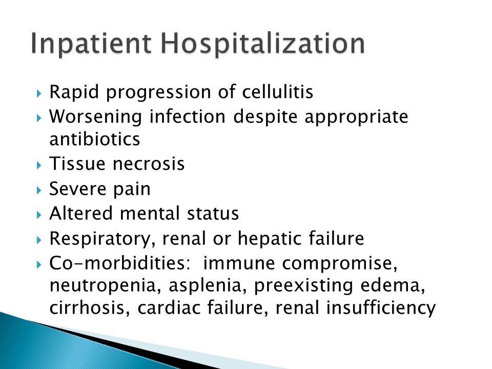  Rapid progression of cellulitis  Worsening infection despite appropriate antibiotics  Tissue necrosis  Severe pain  Altered mental status  Resp