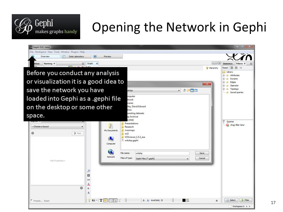 17 Opening the Network in Gephi Before you conduct any analysis or visualization it is a good idea to save the network you have loaded into Gephi as a.gephi file on the desktop or some other space.
