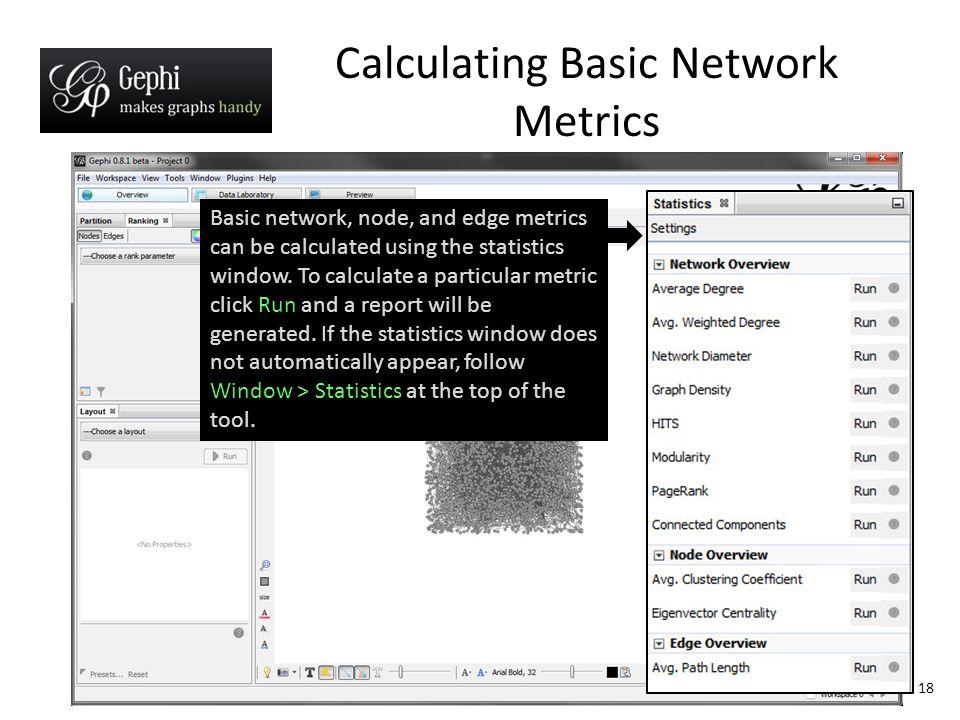 Calculating Basic Network Metrics 18 Basic network, node, and edge metrics can be calculated using the statistics window.