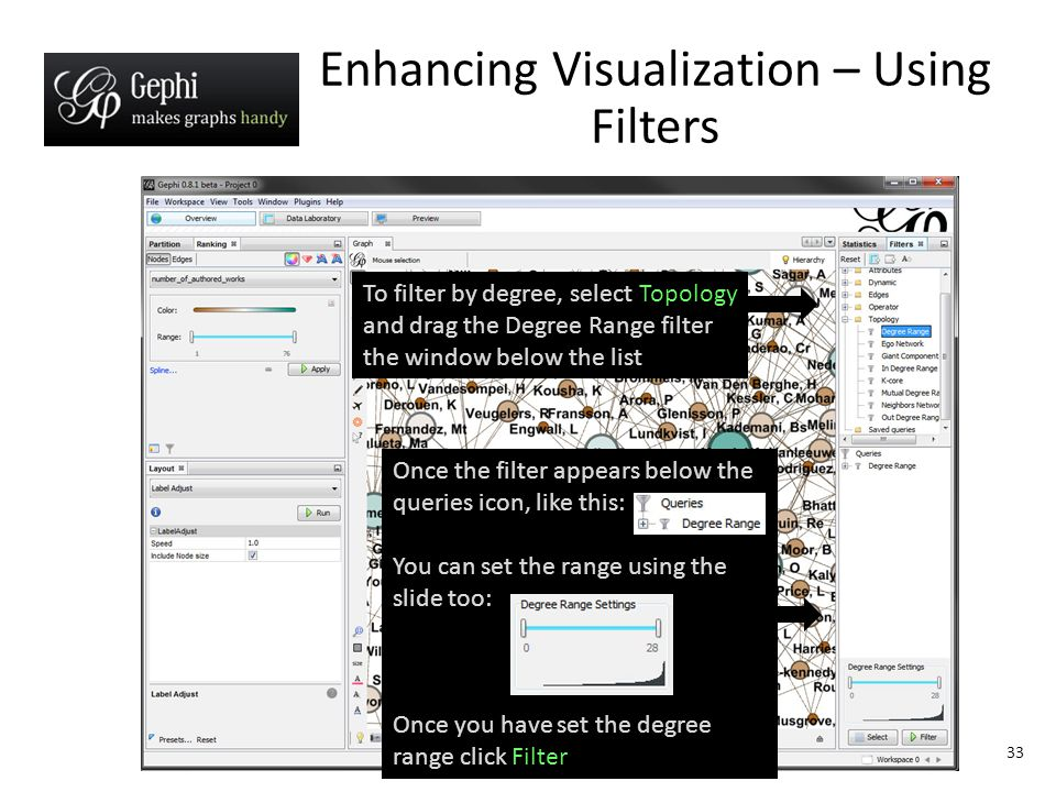 33 Enhancing Visualization – Using Filters To filter by degree, select Topology and drag the Degree Range filter the window below the list Once the filter appears below the queries icon, like this: You can set the range using the slide too: Once you have set the degree range click Filter