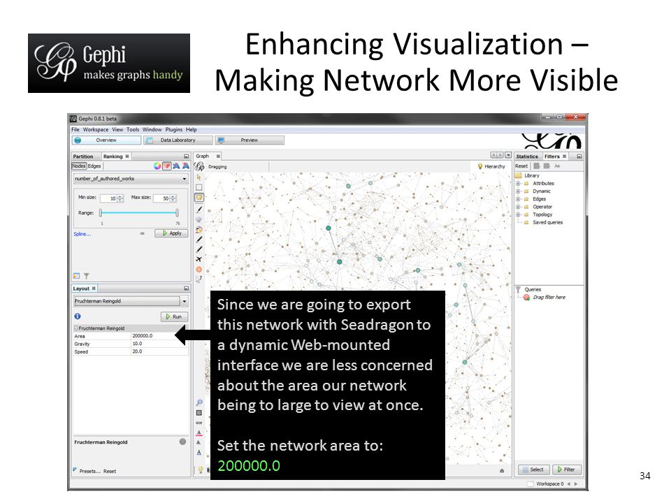 34 Enhancing Visualization – Making Network More Visible Since we are going to export this network with Seadragon to a dynamic Web-mounted interface we are less concerned about the area our network being to large to view at once.