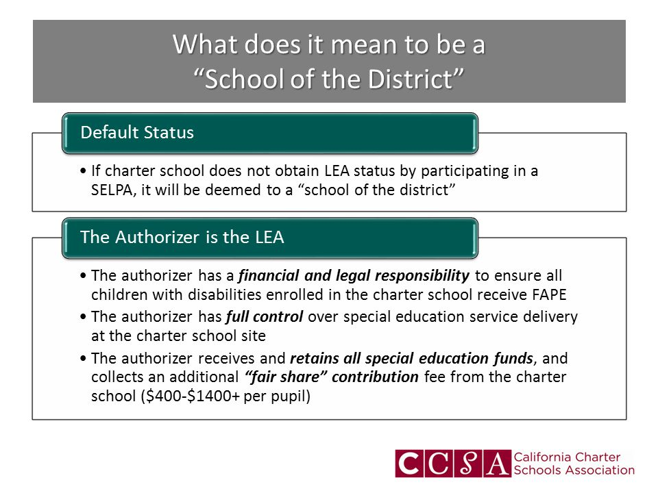 What does it mean to be a School of the District If charter school does not obtain LEA status by participating in a SELPA, it will be deemed to a school of the district Default Status The authorizer has a financial and legal responsibility to ensure all children with disabilities enrolled in the charter school receive FAPE The authorizer has full control over special education service delivery at the charter school site The authorizer receives and retains all special education funds, and collects an additional fair share contribution fee from the charter school ($400-$1400+ per pupil) The Authorizer is the LEA