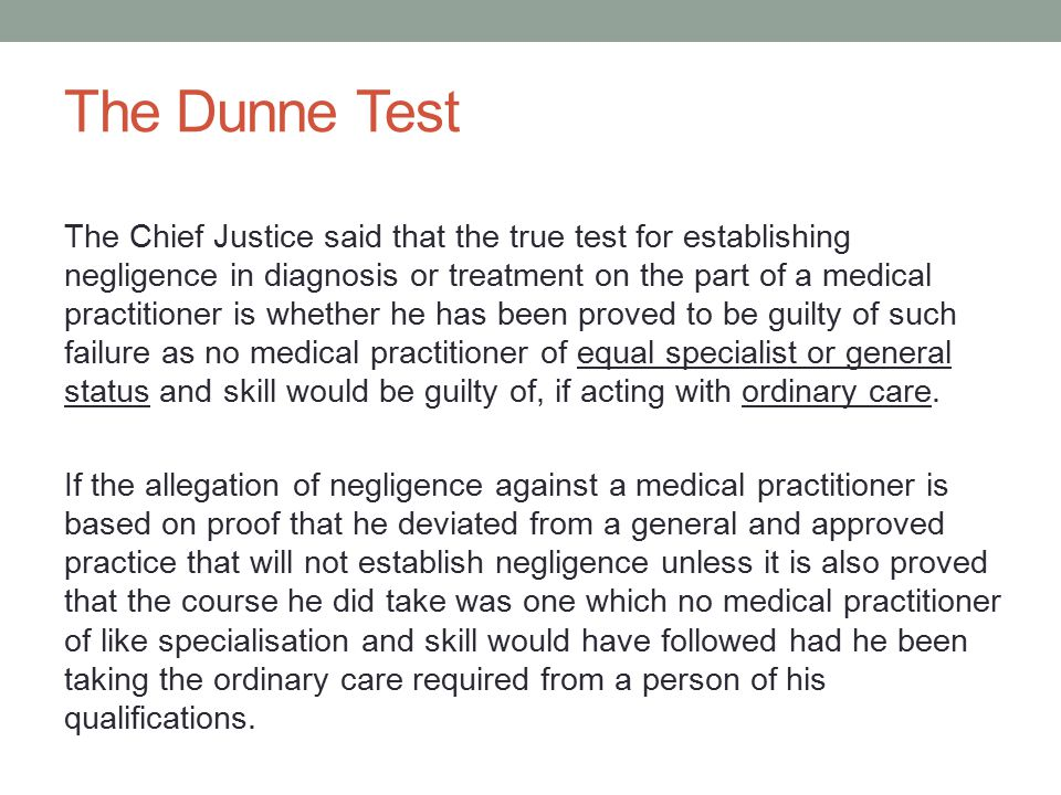 The Dunne Test The Chief Justice said that the true test for establishing negligence in diagnosis or treatment on the part of a medical practitioner is whether he has been proved to be guilty of such failure as no medical practitioner of equal specialist or general status and skill would be guilty of, if acting with ordinary care.