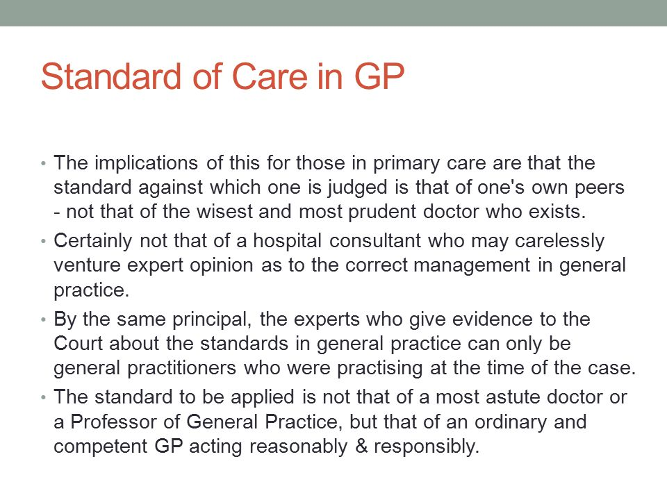 Standard of Care in GP The implications of this for those in primary care are that the standard against which one is judged is that of one's own peers
