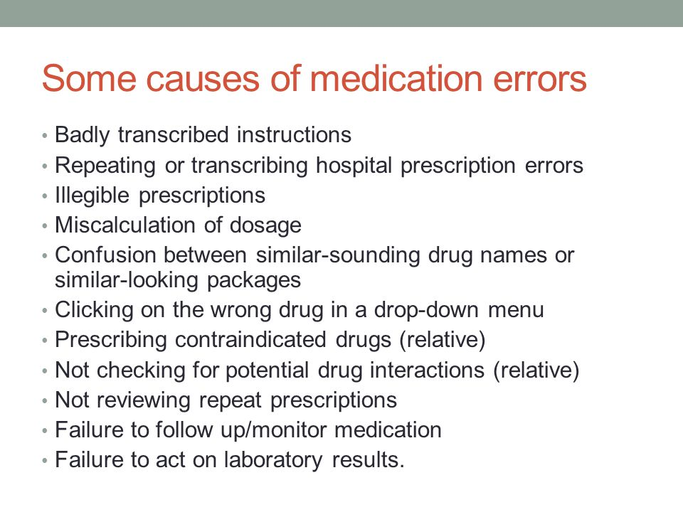 Some causes of medication errors Badly transcribed instructions Repeating or transcribing hospital prescription errors Illegible prescriptions Miscalculation of dosage Confusion between similar-sounding drug names or similar-looking packages Clicking on the wrong drug in a drop-down menu Prescribing contraindicated drugs (relative) Not checking for potential drug interactions (relative) Not reviewing repeat prescriptions Failure to follow up/monitor medication Failure to act on laboratory results.