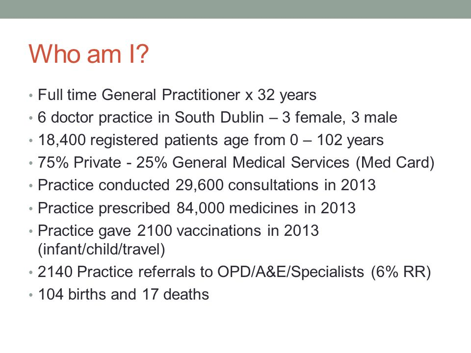 Who am I? Full time General Practitioner x 32 years 6 doctor practice in South Dublin – 3 female, 3 male 18,400 registered patients age from 0 – 102 y