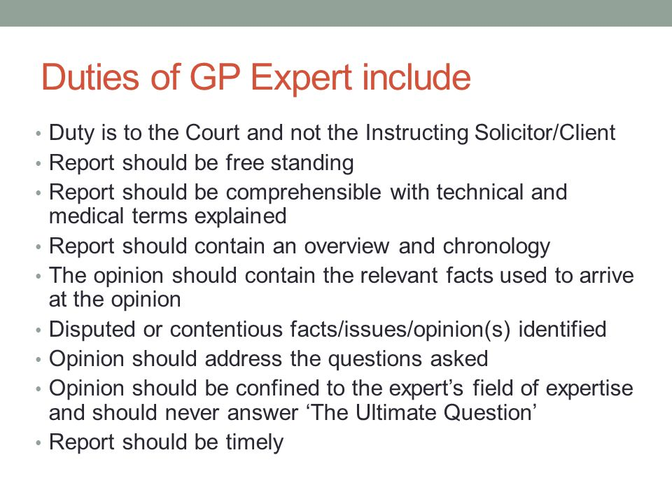 Duties of GP Expert include Duty is to the Court and not the Instructing Solicitor/Client Report should be free standing Report should be comprehensible with technical and medical terms explained Report should contain an overview and chronology The opinion should contain the relevant facts used to arrive at the opinion Disputed or contentious facts/issues/opinion(s) identified Opinion should address the questions asked Opinion should be confined to the expert's field of expertise and should never answer 'The Ultimate Question' Report should be timely