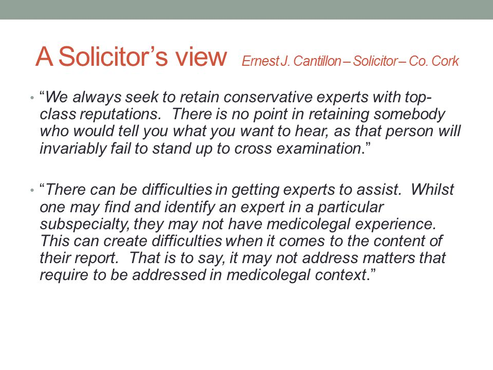 """A Solicitor's view Ernest J. Cantillon – Solicitor – Co. Cork """"We always seek to retain conservative experts with top- class reputations. There is no"""