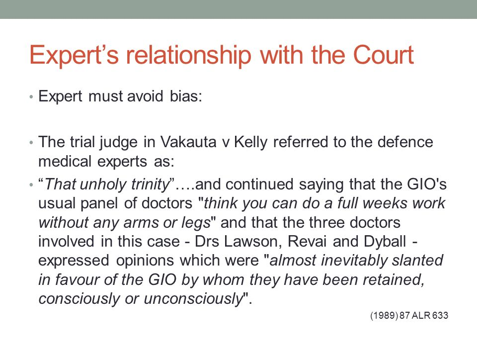 Expert's relationship with the Court Expert must avoid bias: The trial judge in Vakauta v Kelly referred to the defence medical experts as: That unholy trinity ….and continued saying that the GIO s usual panel of doctors think you can do a full weeks work without any arms or legs and that the three doctors involved in this case - Drs Lawson, Revai and Dyball - expressed opinions which were almost inevitably slanted in favour of the GIO by whom they have been retained, consciously or unconsciously .