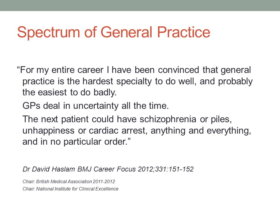 Spectrum of General Practice For my entire career I have been convinced that general practice is the hardest specialty to do well, and probably the easiest to do badly.