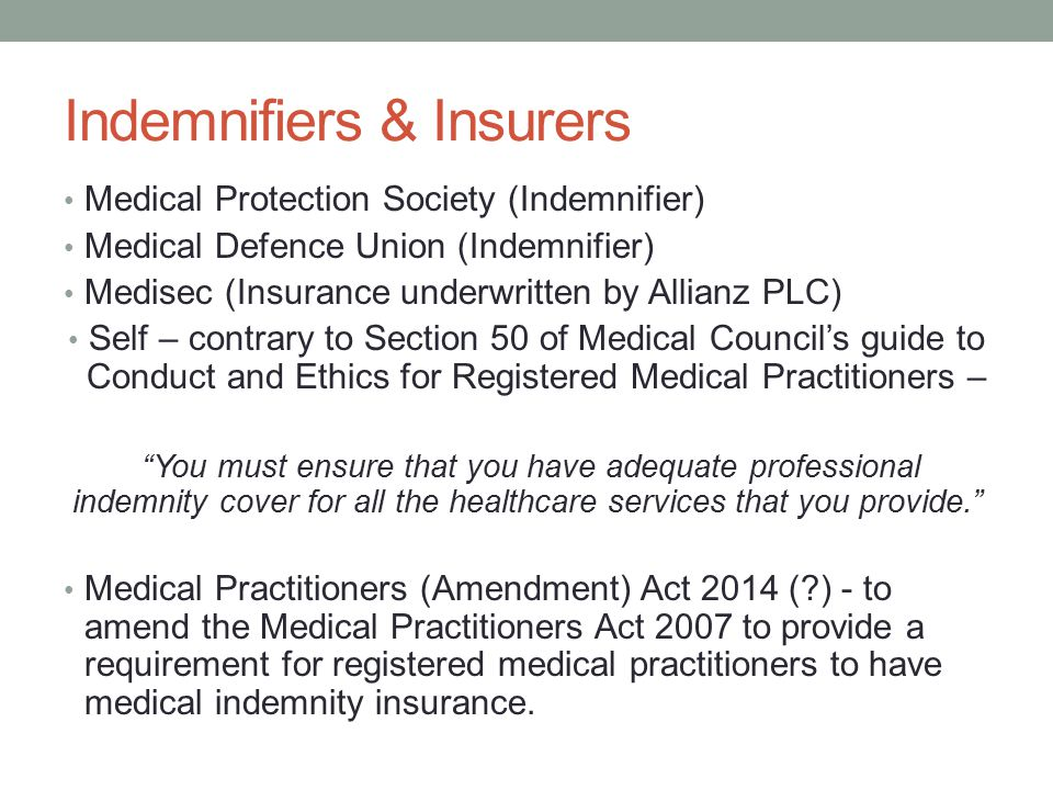 Indemnifiers & Insurers Medical Protection Society (Indemnifier) Medical Defence Union (Indemnifier) Medisec (Insurance underwritten by Allianz PLC) Self – contrary to Section 50 of Medical Council's guide to Conduct and Ethics for Registered Medical Practitioners – You must ensure that you have adequate professional indemnity cover for all the healthcare services that you provide. Medical Practitioners (Amendment) Act 2014 (?) - to amend the Medical Practitioners Act 2007 to provide a requirement for registered medical practitioners to have medical indemnity insurance.