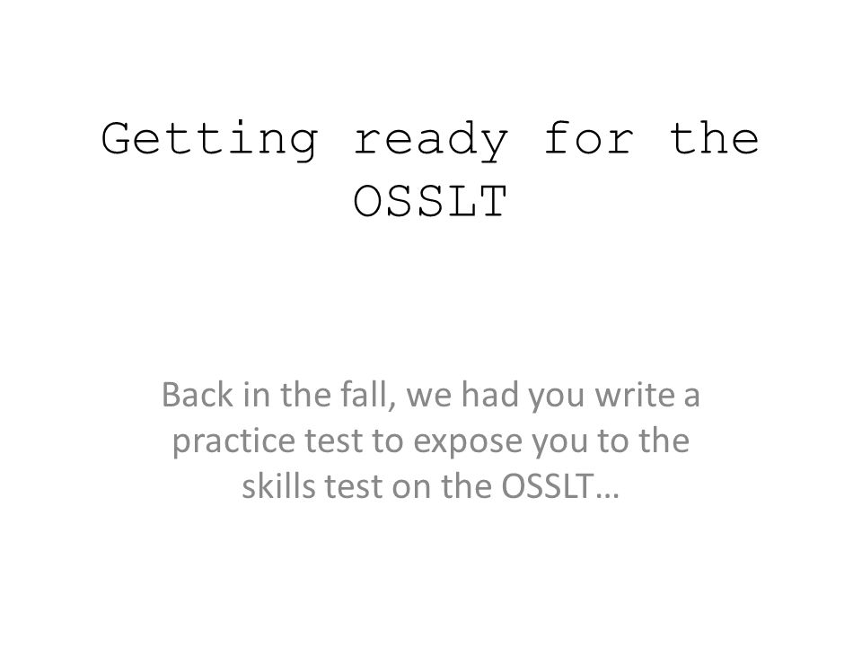 Getting ready for the OSSLT Back in the fall, we had you write a practice test to expose you to the skills test on the OSSLT…