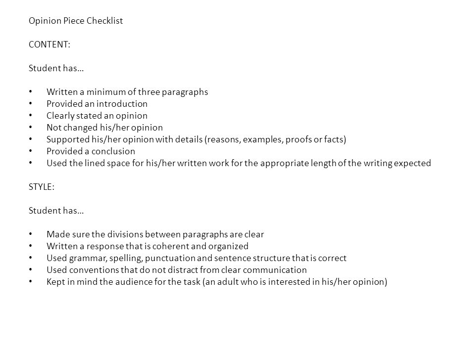 Opinion Piece Checklist CONTENT: Student has… Written a minimum of three paragraphs Provided an introduction Clearly stated an opinion Not changed his/her opinion Supported his/her opinion with details (reasons, examples, proofs or facts) Provided a conclusion Used the lined space for his/her written work for the appropriate length of the writing expected STYLE: Student has… Made sure the divisions between paragraphs are clear Written a response that is coherent and organized Used grammar, spelling, punctuation and sentence structure that is correct Used conventions that do not distract from clear communication Kept in mind the audience for the task (an adult who is interested in his/her opinion)