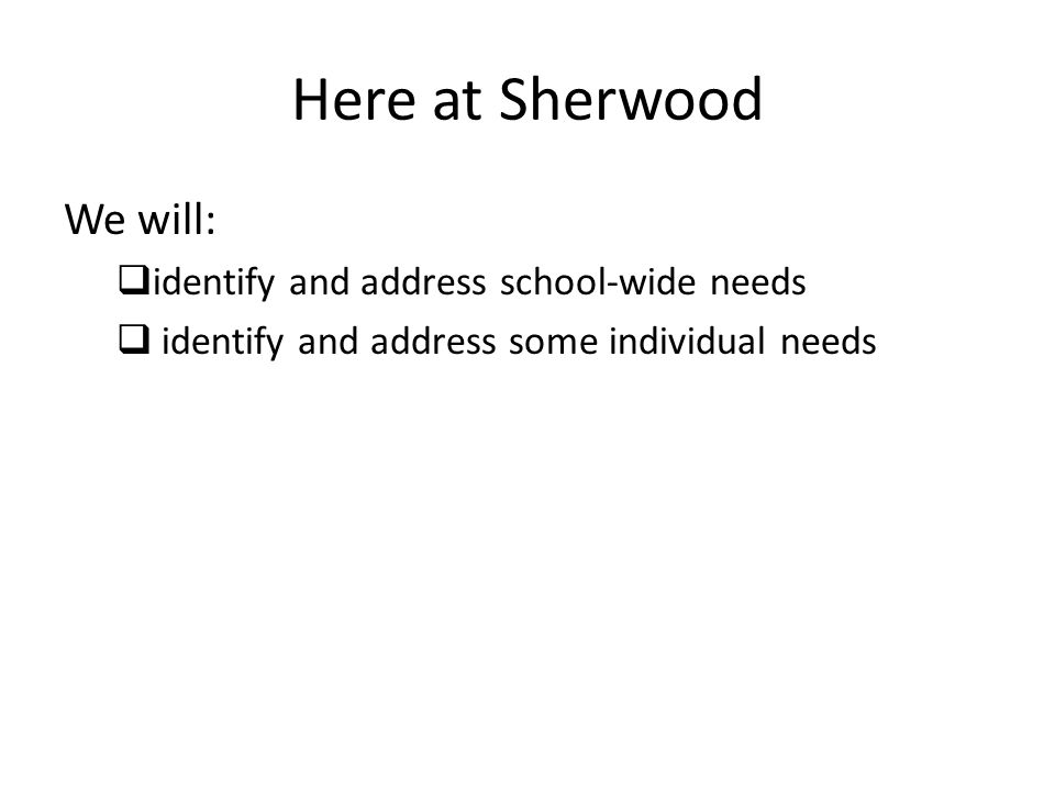 Here at Sherwood We will:  identify and address school-wide needs  identify and address some individual needs