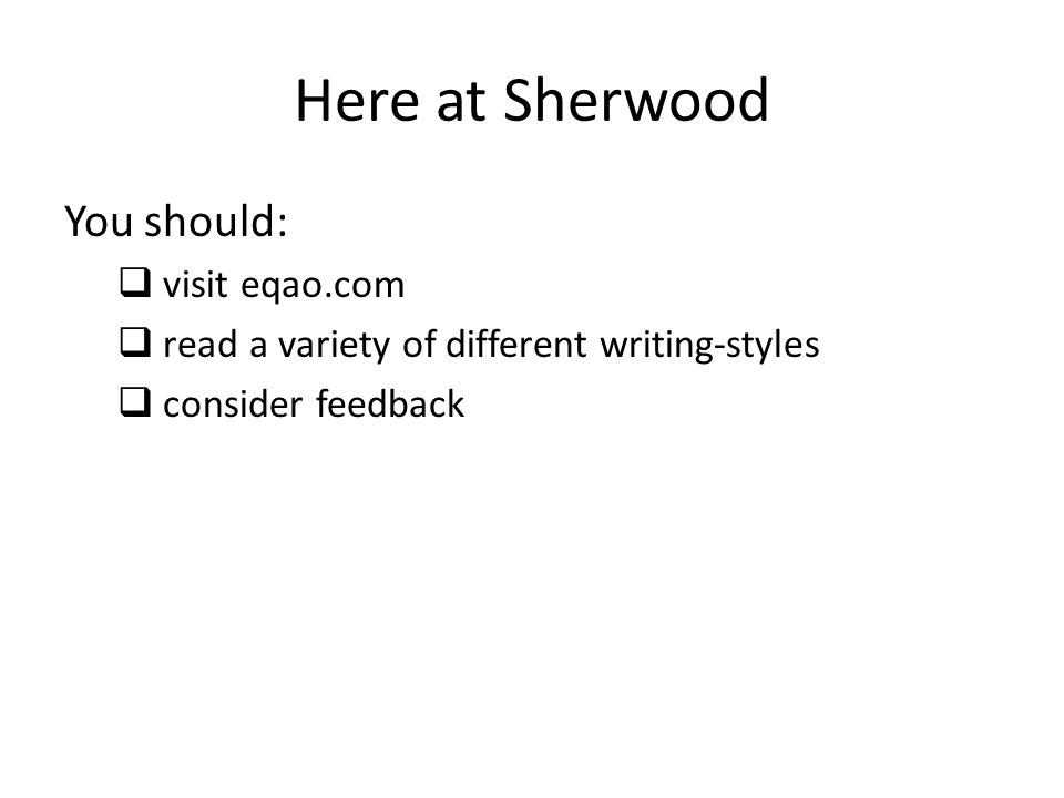 Here at Sherwood You should:  visit eqao.com  read a variety of different writing-styles  consider feedback