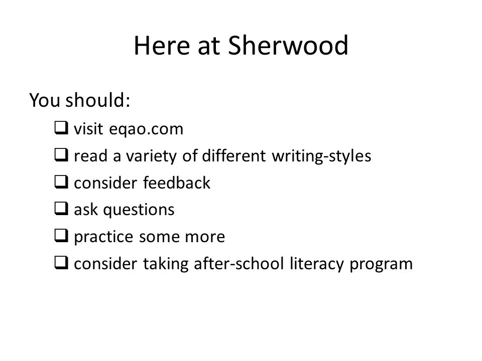 Here at Sherwood You should:  visit eqao.com  read a variety of different writing-styles  consider feedback  ask questions  practice some more  consider taking after-school literacy program